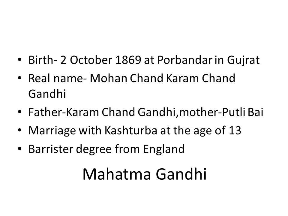 Mahatma Gandhi Birth- 2 October 1869 at Porbandar in Gujrat Real name- Mohan Chand Karam Chand Gandhi Father-Karam Chand Gandhi,mother-Putli Bai Marri