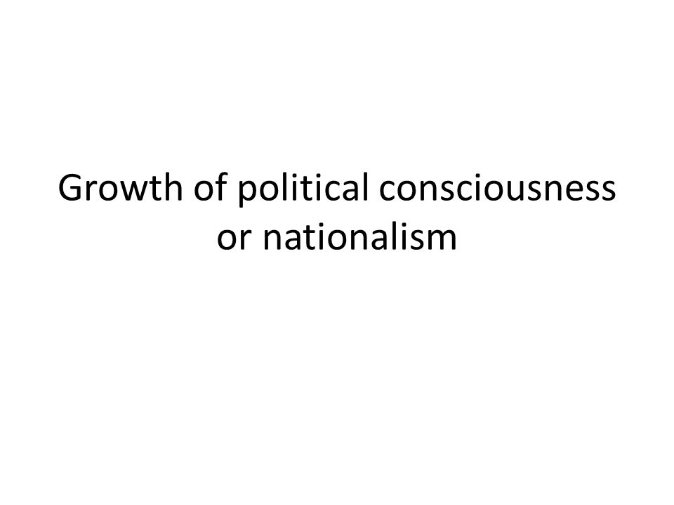 Growth of political consciousness or nationalism