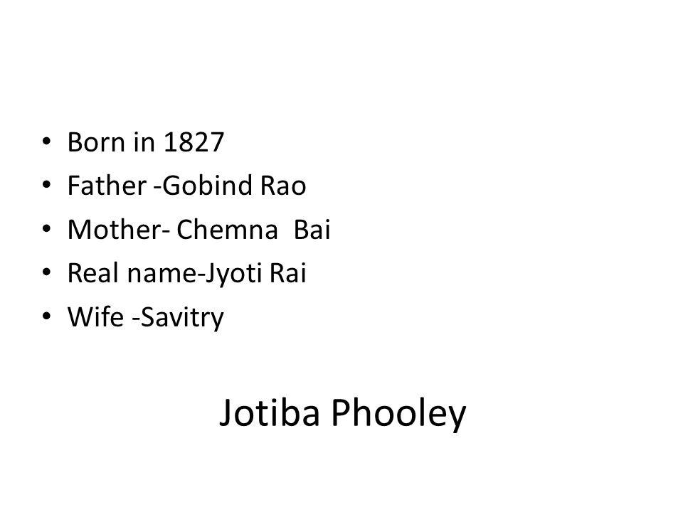 Jotiba Phooley Born in 1827 Father -Gobind Rao Mother- Chemna Bai Real name-Jyoti Rai Wife -Savitry