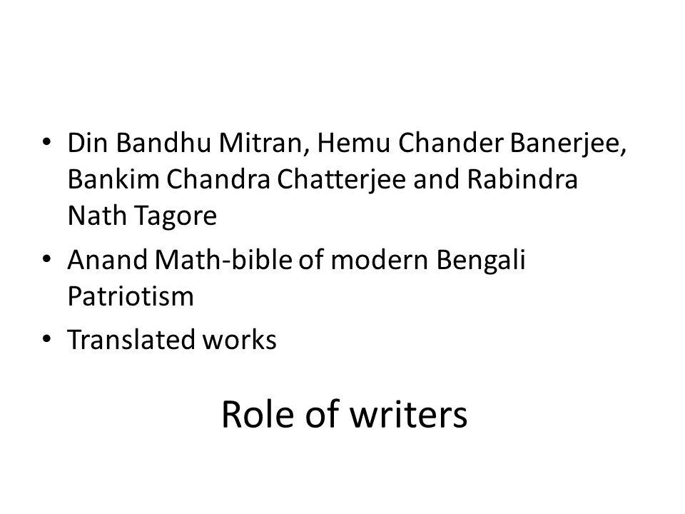 Role of writers Din Bandhu Mitran, Hemu Chander Banerjee, Bankim Chandra Chatterjee and Rabindra Nath Tagore Anand Math-bible of modern Bengali Patrio