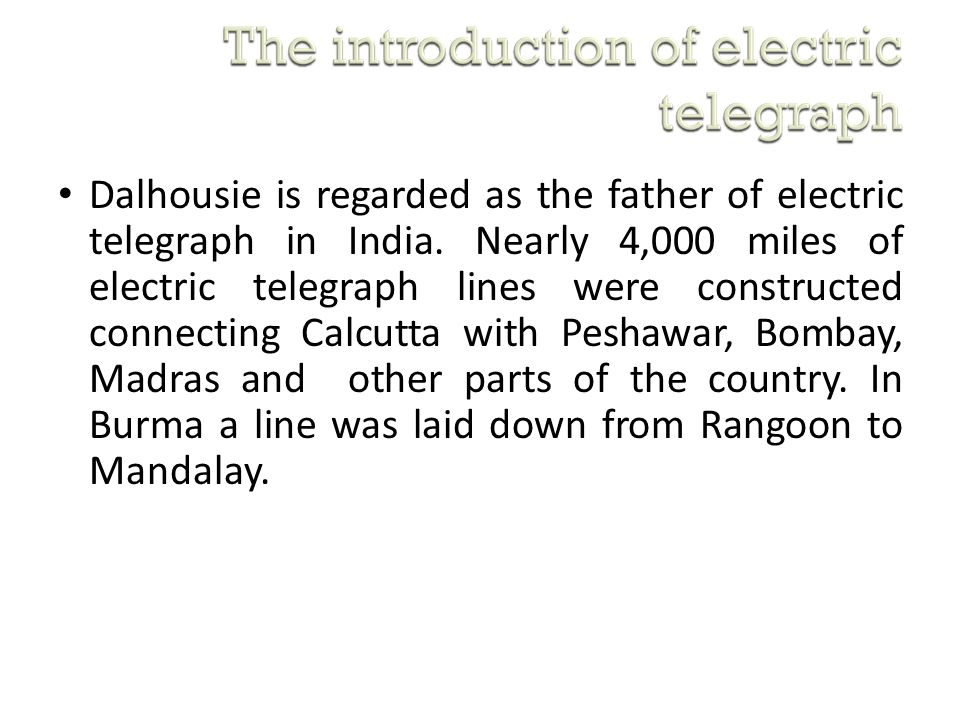 Dalhousie is regarded as the father of electric telegraph in India. Nearly 4,000 miles of electric telegraph lines were constructed connecting Calcutt
