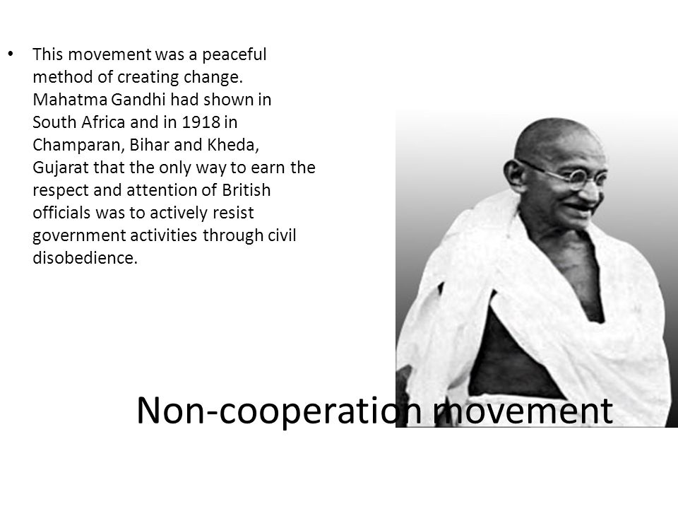 Non-cooperation movement This movement was a peaceful method of creating change. Mahatma Gandhi had shown in South Africa and in 1918 in Champaran, Bi
