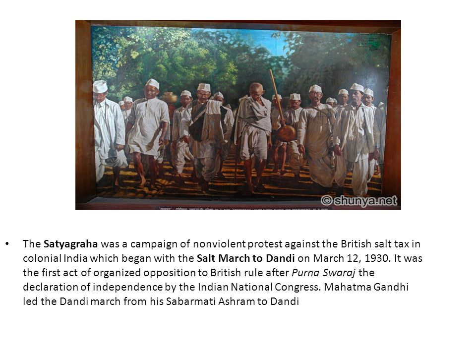 The Satyagraha was a campaign of nonviolent protest against the British salt tax in colonial India which began with the Salt March to Dandi on March 1