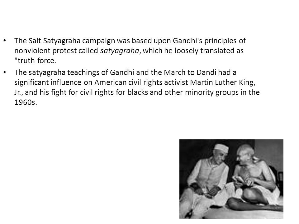 The Salt Satyagraha campaign was based upon Gandhi's principles of nonviolent protest called satyagraha, which he loosely translated as