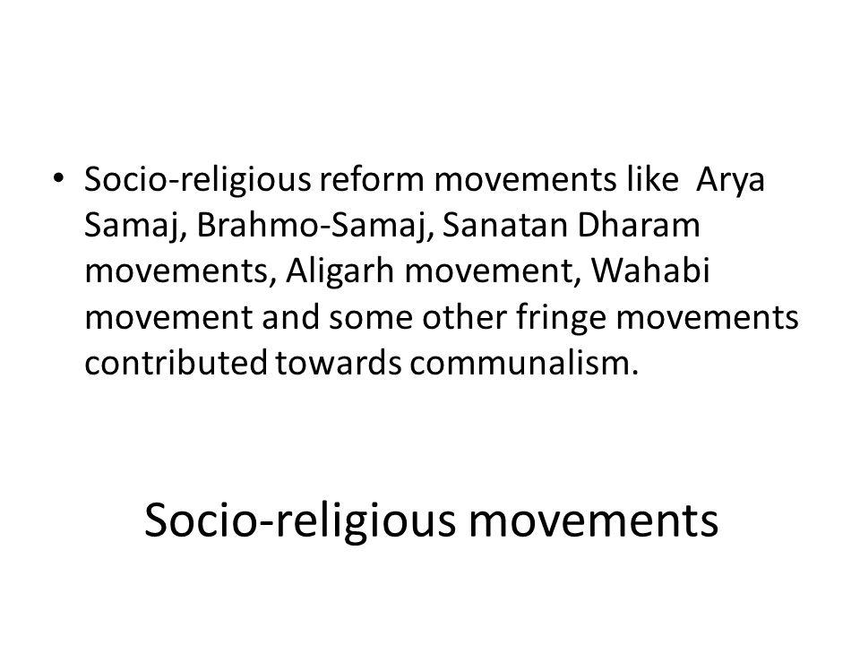 Socio-religious movements Socio-religious reform movements like Arya Samaj, Brahmo-Samaj, Sanatan Dharam movements, Aligarh movement, Wahabi movement