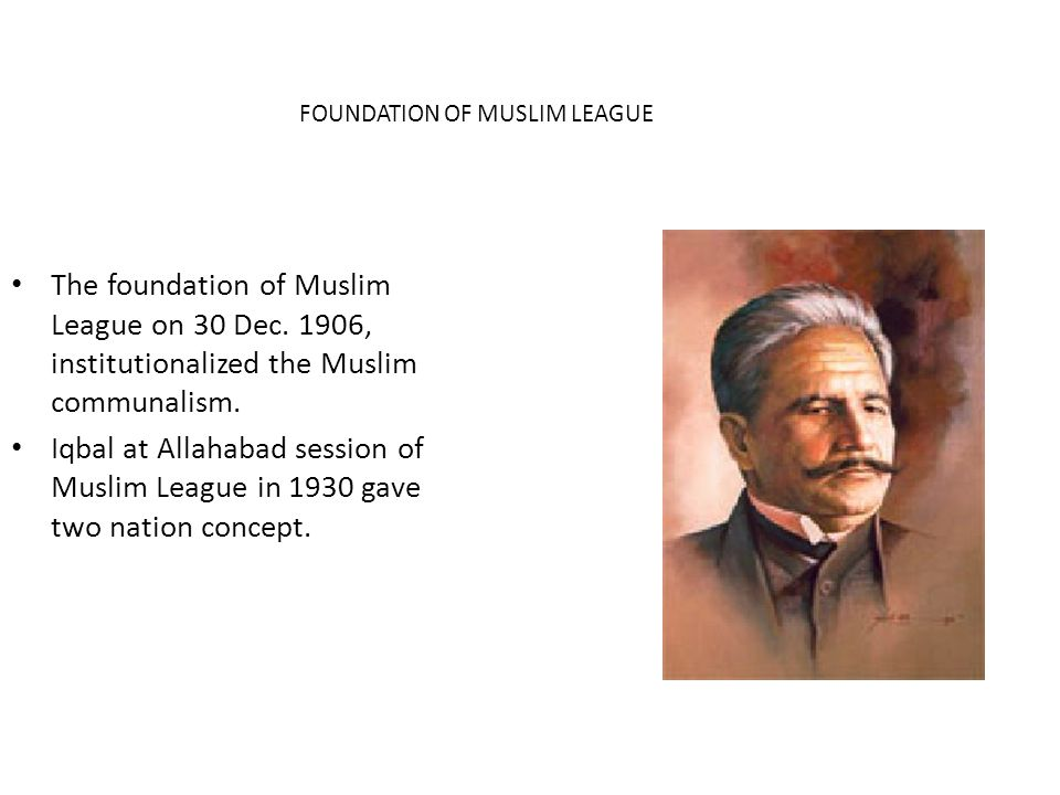 The foundation of Muslim League on 30 Dec. 1906, institutionalized the Muslim communalism. Iqbal at Allahabad session of Muslim League in 1930 gave tw