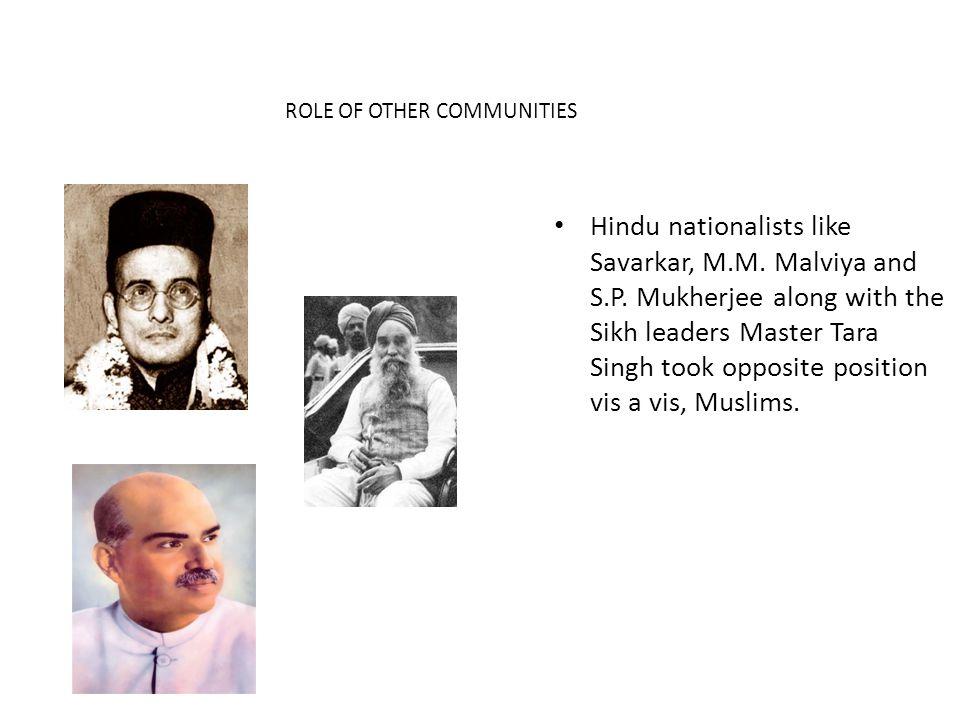 Hindu nationalists like Savarkar, M.M. Malviya and S.P. Mukherjee along with the Sikh leaders Master Tara Singh took opposite position vis a vis, Musl