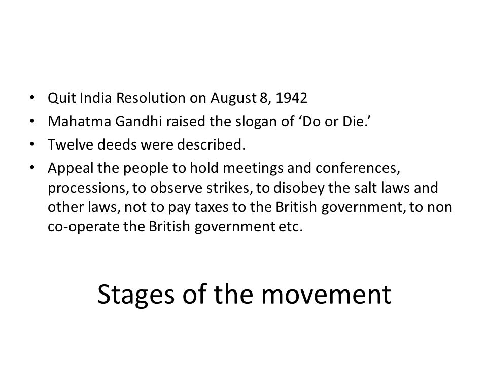 Stages of the movement Quit India Resolution on August 8, 1942 Mahatma Gandhi raised the slogan of 'Do or Die.' Twelve deeds were described. Appeal th