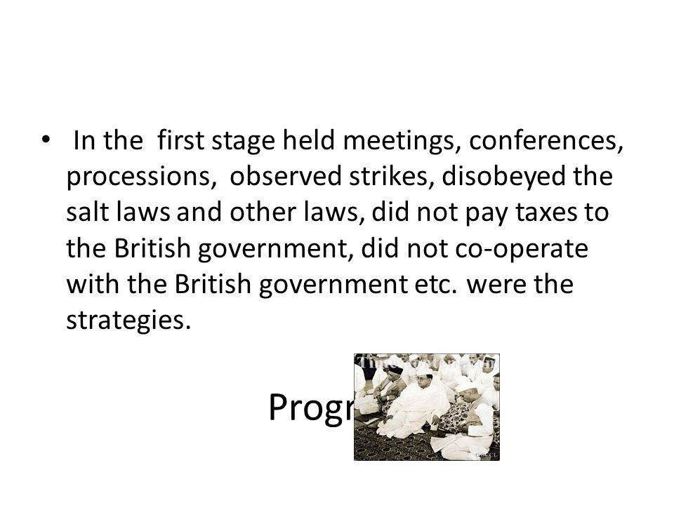 Progress In the first stage held meetings, conferences, processions, observed strikes, disobeyed the salt laws and other laws, did not pay taxes to th