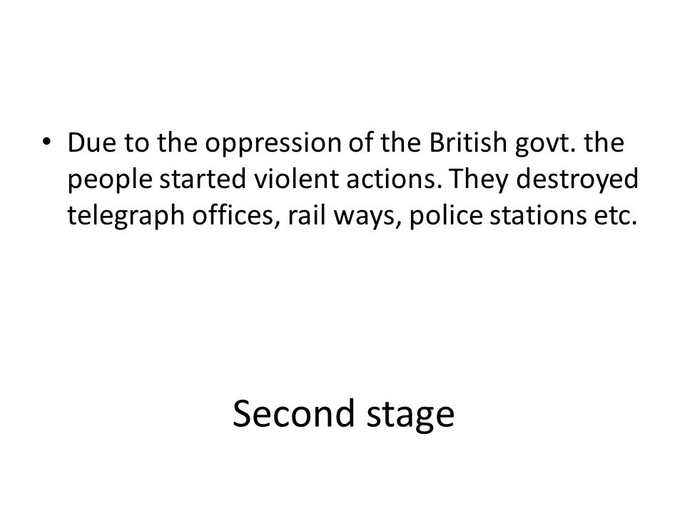 Second stage Due to the oppression of the British govt. the people started violent actions. They destroyed telegraph offices, rail ways, police statio