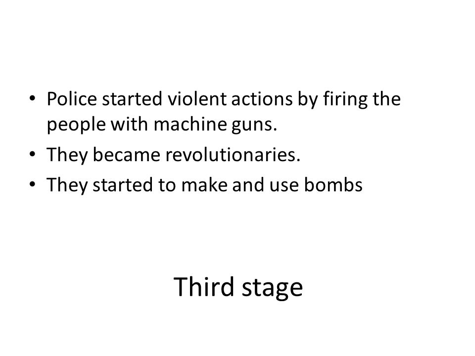 Third stage Police started violent actions by firing the people with machine guns. They became revolutionaries. They started to make and use bombs