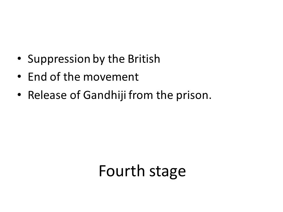 Fourth stage Suppression by the British End of the movement Release of Gandhiji from the prison.