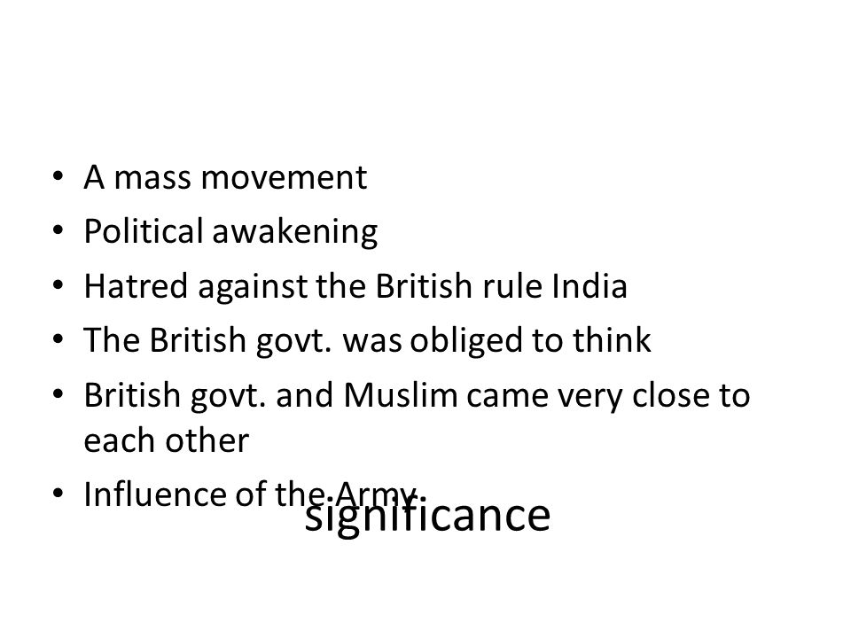 significance A mass movement Political awakening Hatred against the British rule India The British govt. was obliged to think British govt. and Muslim
