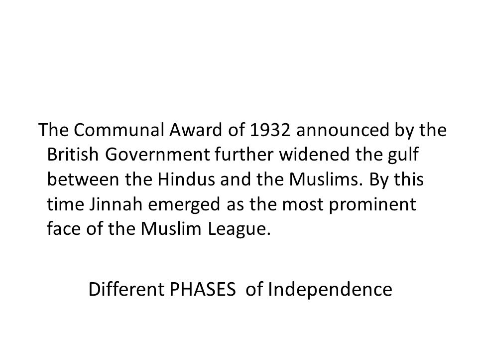 Different PHASES of Independence The Communal Award of 1932 announced by the British Government further widened the gulf between the Hindus and the Mu