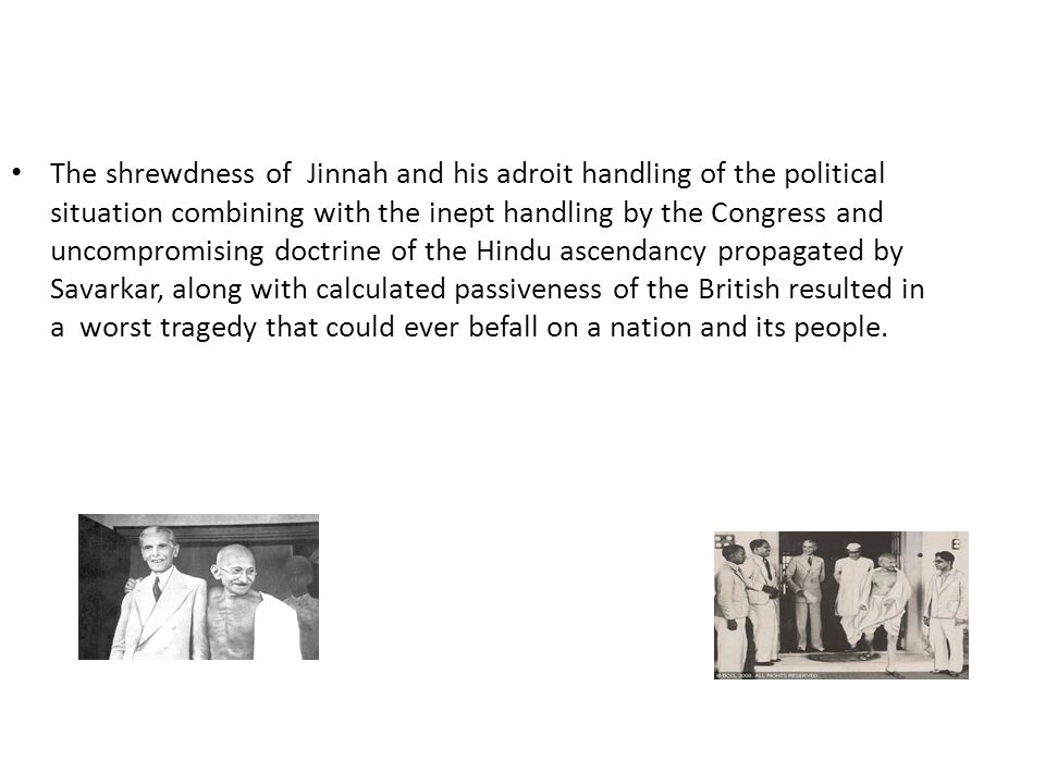 The shrewdness of Jinnah and his adroit handling of the political situation combining with the inept handling by the Congress and uncompromising doctr