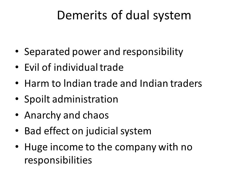 Demerits of dual system Separated power and responsibility Evil of individual trade Harm to lndian trade and Indian traders Spoilt administration Anar