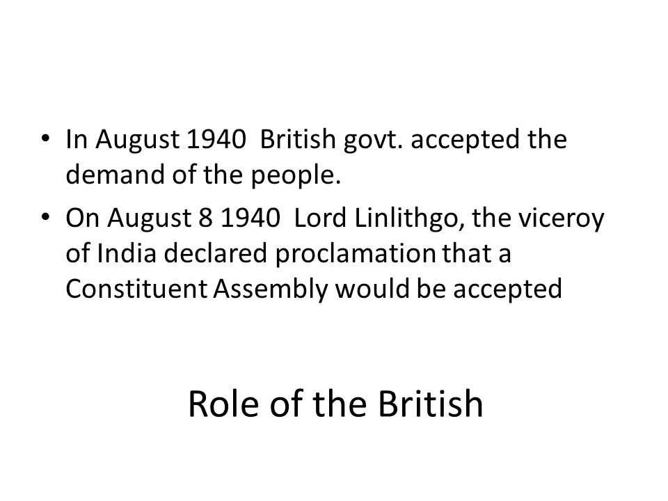 Role of the British In August 1940 British govt. accepted the demand of the people. On August 8 1940 Lord Linlithgo, the viceroy of India declared pro