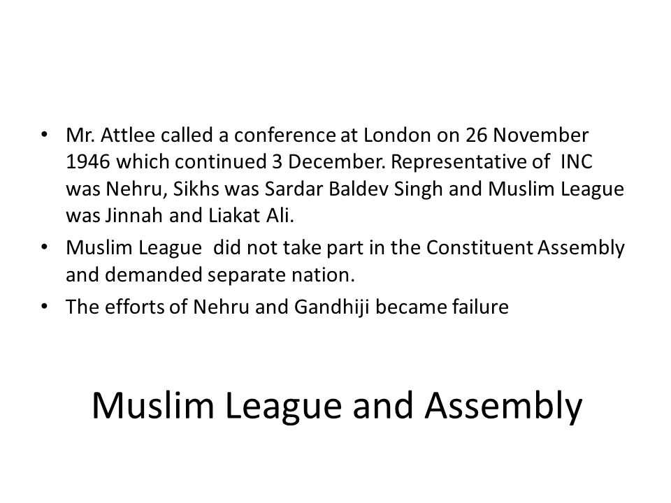 Muslim League and Assembly Mr. Attlee called a conference at London on 26 November 1946 which continued 3 December. Representative of INC was Nehru, S