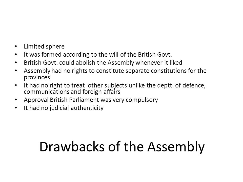 Drawbacks of the Assembly Limited sphere It was formed according to the will of the British Govt. British Govt. could abolish the Assembly whenever it