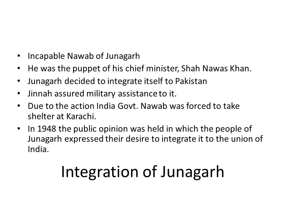 Integration of Junagarh Incapable Nawab of Junagarh He was the puppet of his chief minister, Shah Nawas Khan. Junagarh decided to integrate itself to