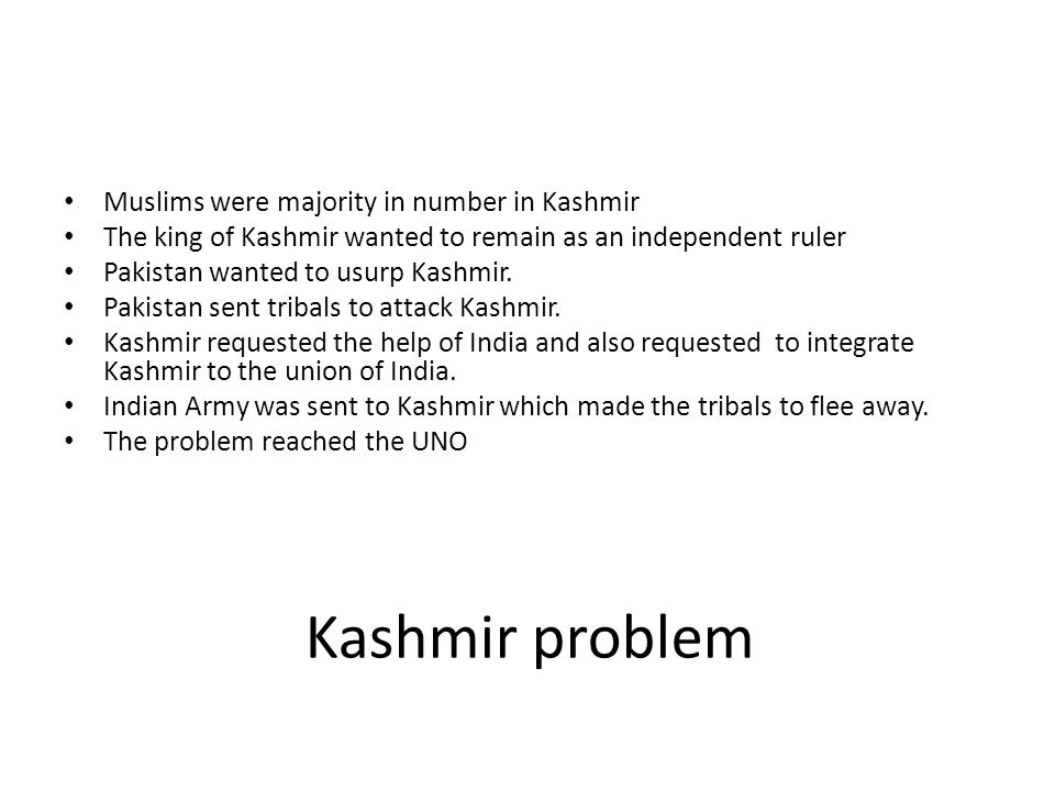 Kashmir problem Muslims were majority in number in Kashmir The king of Kashmir wanted to remain as an independent ruler Pakistan wanted to usurp Kashm