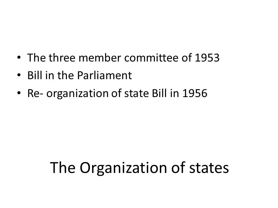 The Organization of states The three member committee of 1953 Bill in the Parliament Re- organization of state Bill in 1956