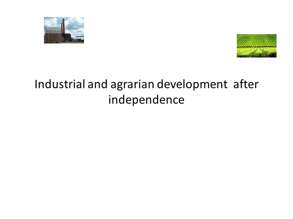 Industrial and agrarian development after independence