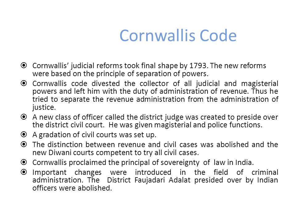 Cornwallis Code  Cornwallis' judicial reforms took final shape by 1793. The new reforms were based on the principle of separation of powers.  Cornwa