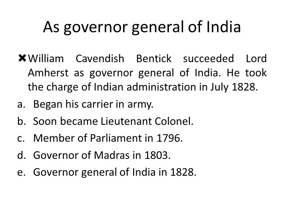 As governor general of India  William Cavendish Bentick succeeded Lord Amherst as governor general of India. He took the charge of Indian administrat
