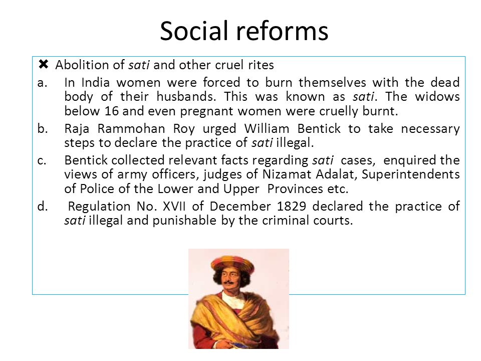 Social reforms  Abolition of sati and other cruel rites a.In India women were forced to burn themselves with the dead body of their husbands. This wa