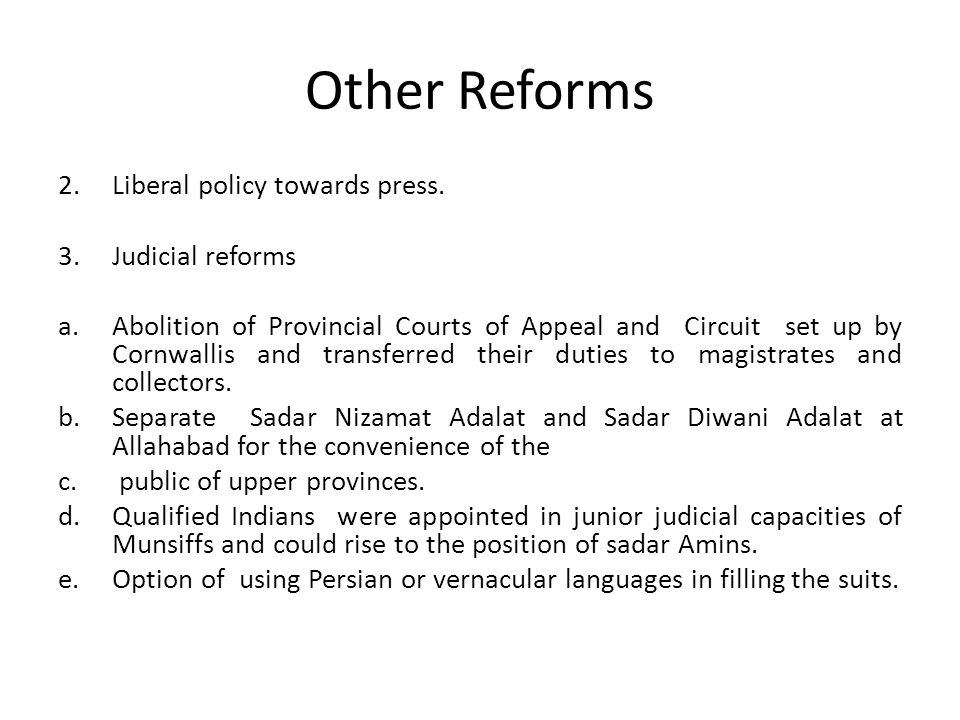 Other Reforms 2.Liberal policy towards press. 3.Judicial reforms a.Abolition of Provincial Courts of Appeal and Circuit set up by Cornwallis and trans