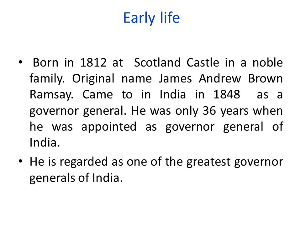 Early life Born in 1812 at Scotland Castle in a noble family. Original name James Andrew Brown Ramsay. Came to in India in 1848 as a governor general.