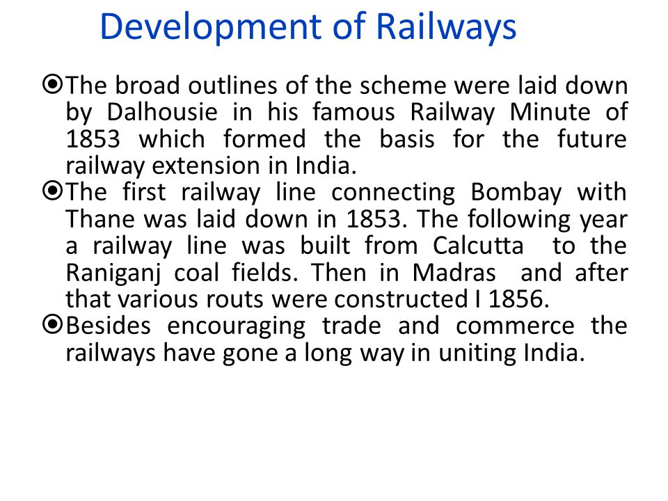Development of Railways  The broad outlines of the scheme were laid down by Dalhousie in his famous Railway Minute of 1853 which formed the basis for