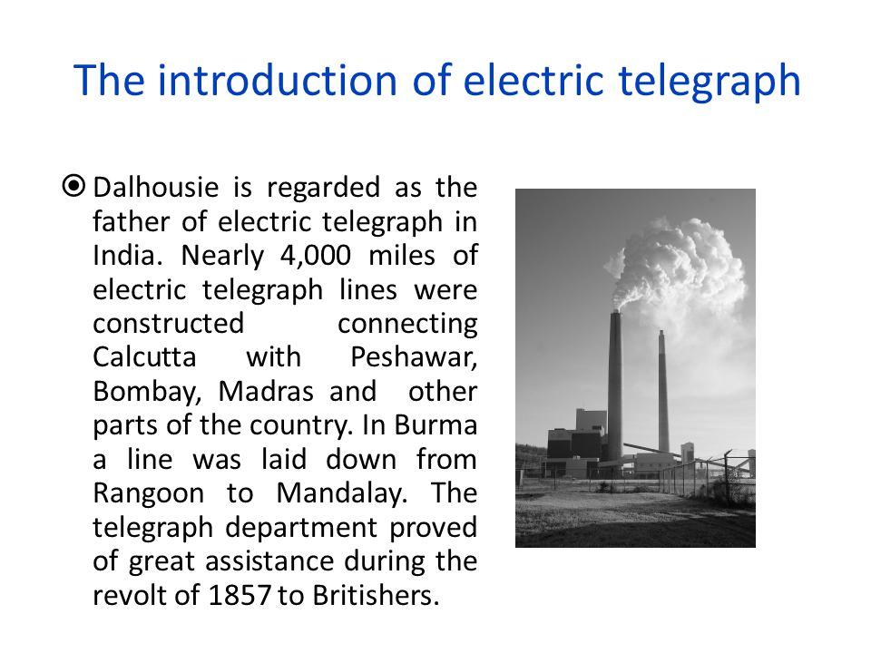The introduction of electric telegraph  Dalhousie is regarded as the father of electric telegraph in India. Nearly 4,000 miles of electric telegraph