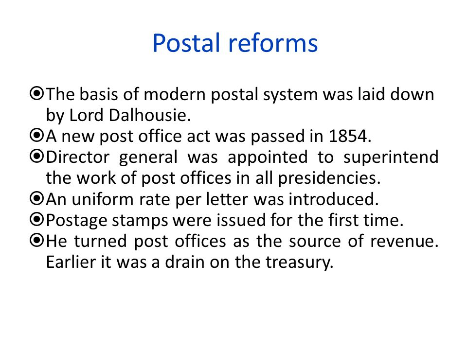 Postal reforms  The basis of modern postal system was laid down by Lord Dalhousie.  A new post office act was passed in 1854.  Director general was
