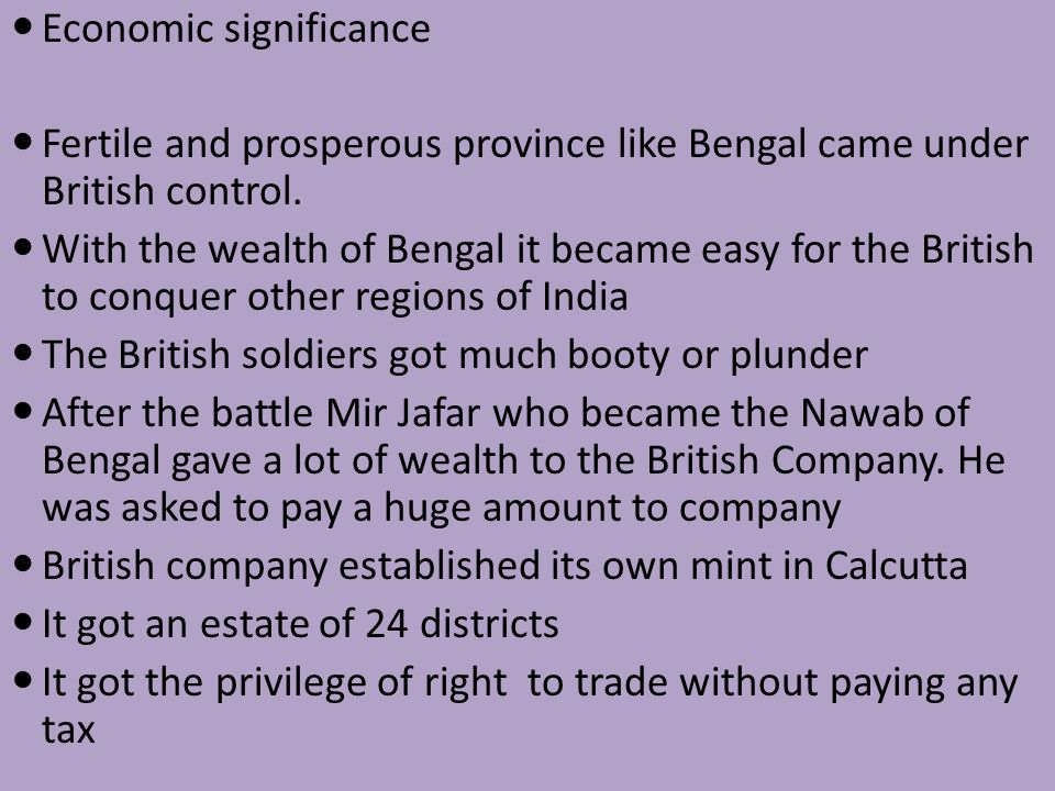 Economic significance Fertile and prosperous province like Bengal came under British control. With the wealth of Bengal it became easy for the British