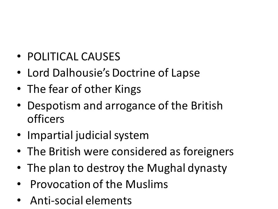 POLITICAL CAUSES Lord Dalhousie's Doctrine of Lapse The fear of other Kings Despotism and arrogance of the British officers Impartial judicial system