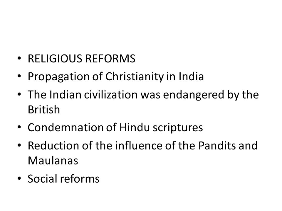 RELIGIOUS REFORMS Propagation of Christianity in India The Indian civilization was endangered by the British Condemnation of Hindu scriptures Reductio