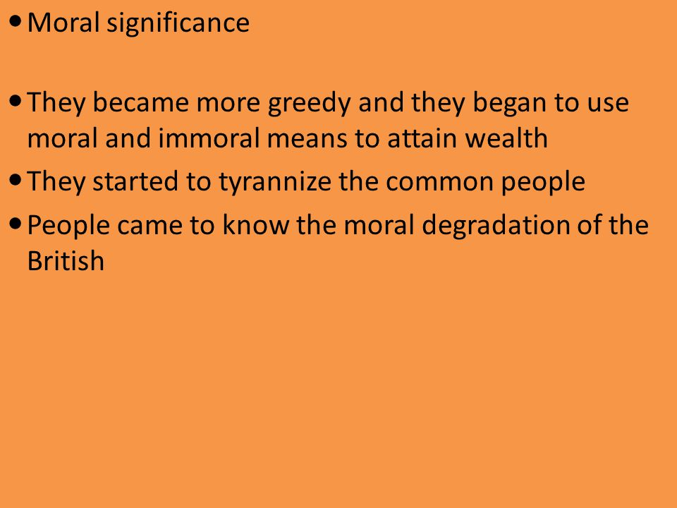 Moral significance They became more greedy and they began to use moral and immoral means to attain wealth They started to tyrannize the common people