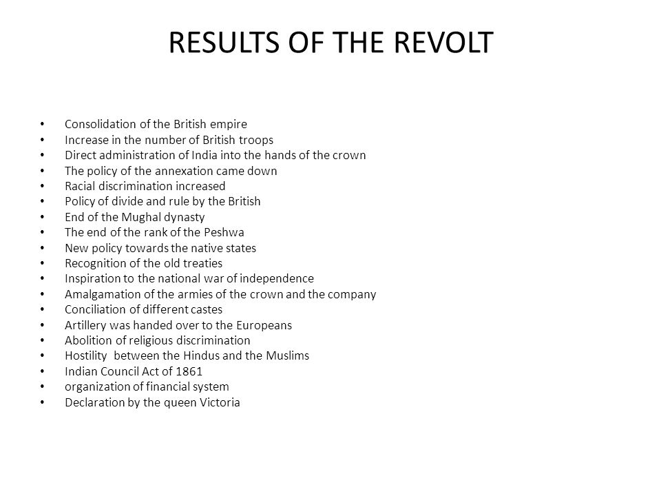 RESULTS OF THE REVOLT Consolidation of the British empire Increase in the number of British troops Direct administration of India into the hands of th