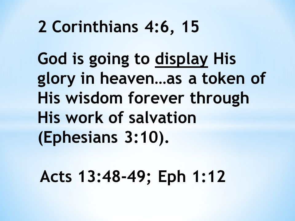 God is going to display His glory in heaven…as a token of His wisdom forever through His work of salvation (Ephesians 3:10).