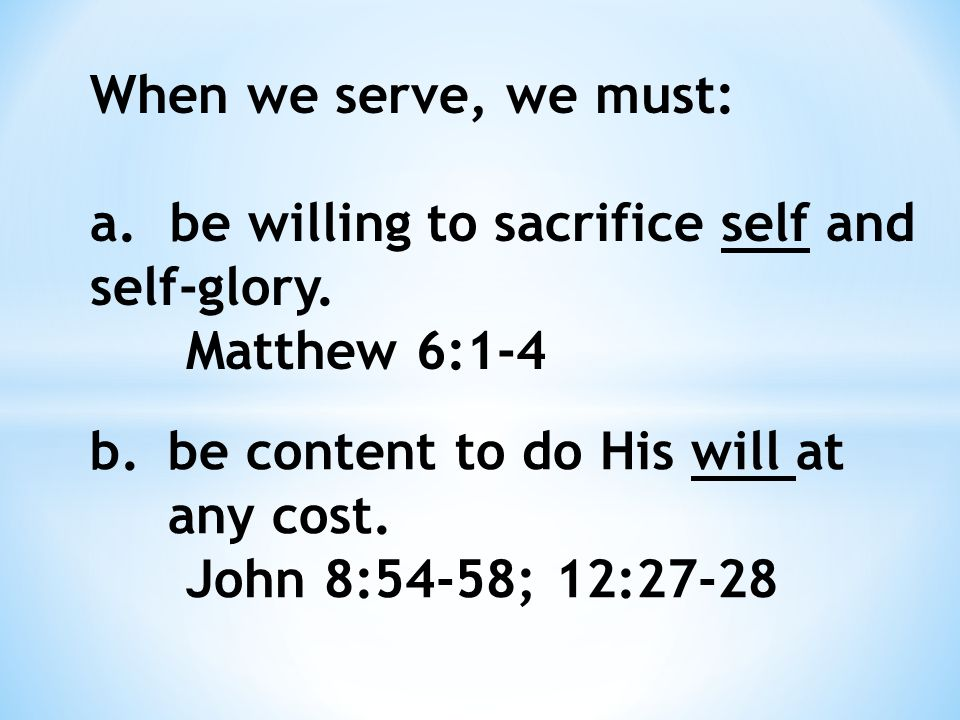 When we serve, we must: a. be willing to sacrifice self and self-glory.