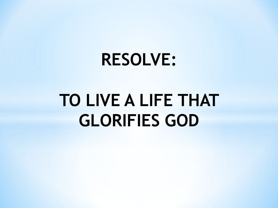 RESOLVE: TO LIVE A LIFE THAT GLORIFIES GOD