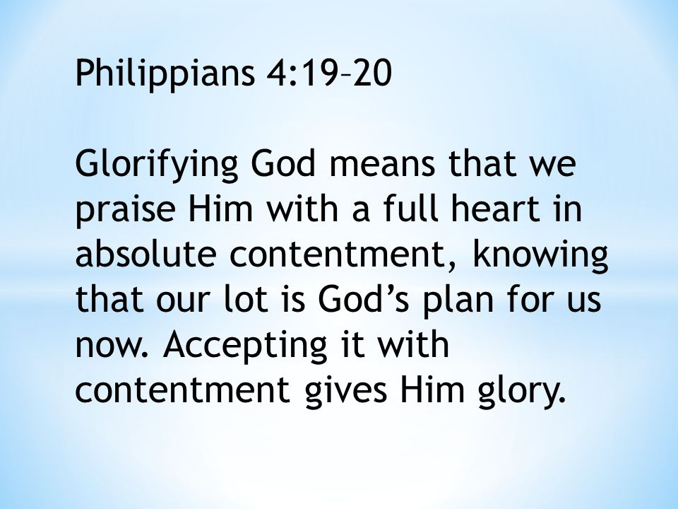 Philippians 4:19–20 Glorifying God means that we praise Him with a full heart in absolute contentment, knowing that our lot is God's plan for us now.