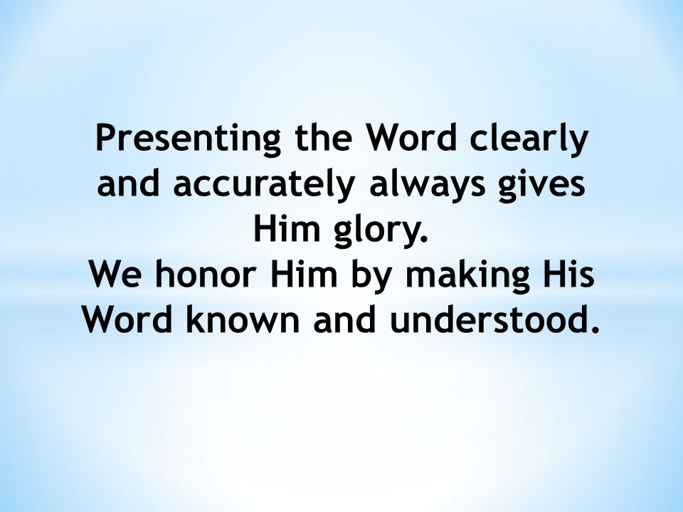 Presenting the Word clearly and accurately always gives Him glory.