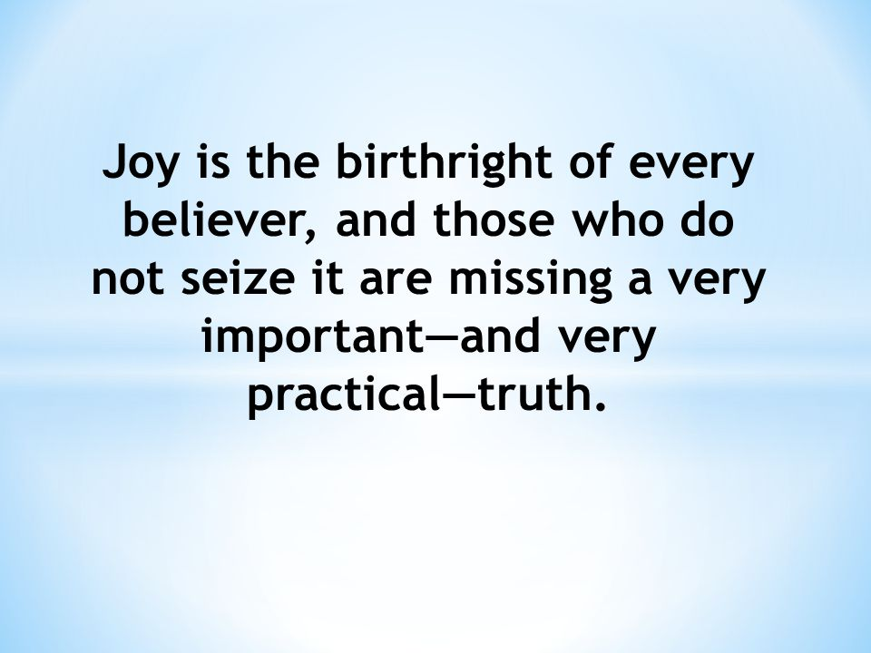 Joy is the birthright of every believer, and those who do not seize it are missing a very important—and very practical—truth.