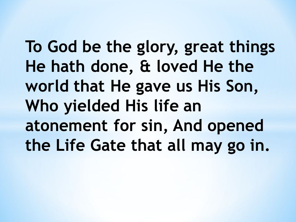 To God be the glory, great things He hath done, & loved He the world that He gave us His Son, Who yielded His life an atonement for sin, And opened the Life Gate that all may go in.