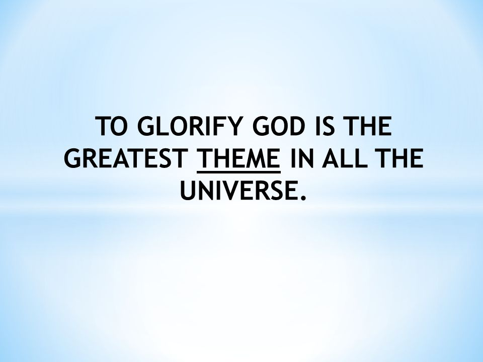 TO GLORIFY GOD IS THE GREATEST THEME IN ALL THE UNIVERSE.