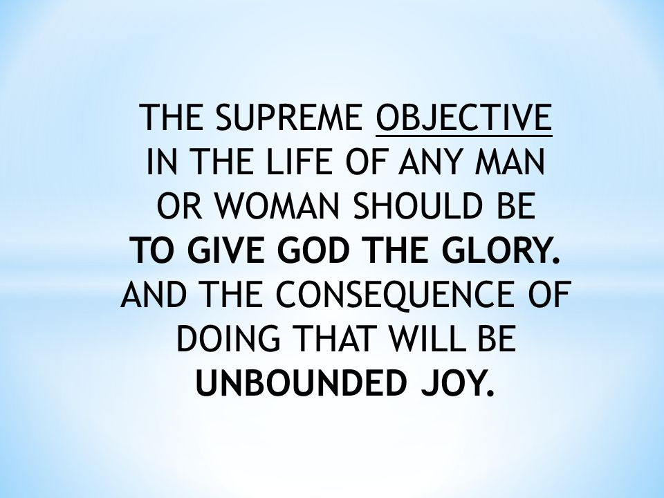 THE SUPREME OBJECTIVE IN THE LIFE OF ANY MAN OR WOMAN SHOULD BE TO GIVE GOD THE GLORY.