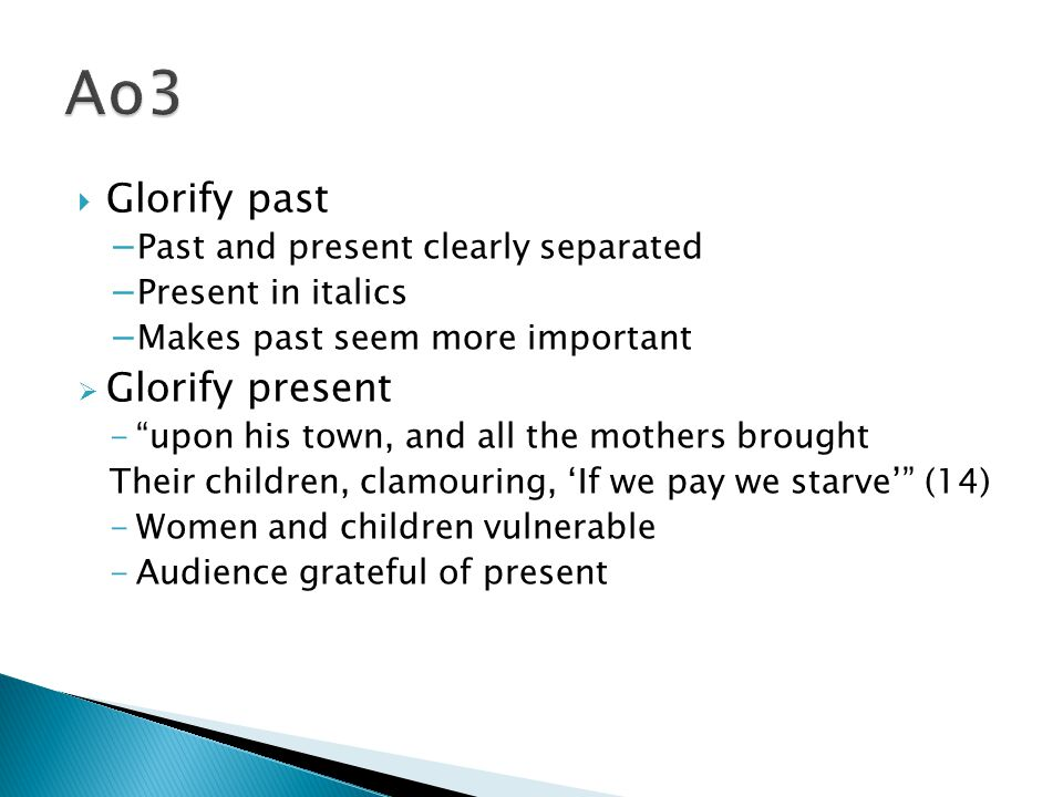  Glorify past − Past and present clearly separated − Present in italics − Makes past seem more important  Glorify present - upon his town, and all the mothers brought Their children, clamouring, 'If we pay we starve' (14) -Women and children vulnerable -Audience grateful of present